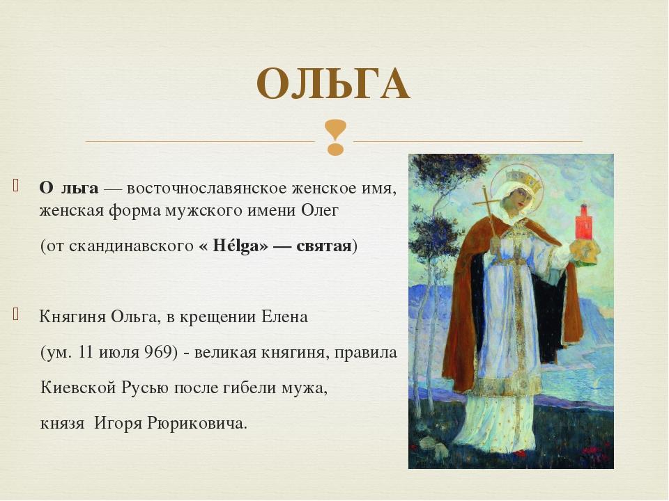 О́льга — восточнославянское женское имя, женская форма мужского имени Олег (о...