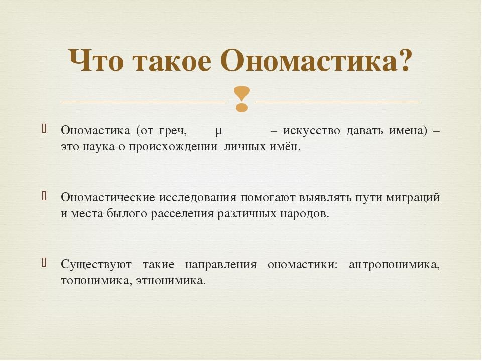Ономастика (от греч, ὀνομαστική – искусство давать имена) – это наука о проис...