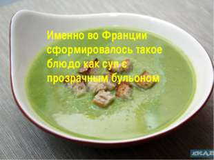 Именно во Франции сформировалось такое блюдо как суп с прозрачным бульоном