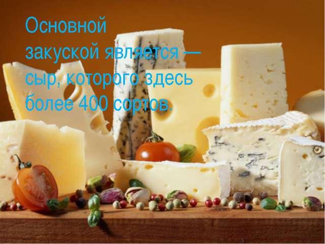 Основной закускойявляется — сыр, которого здесь более 400 сортов.