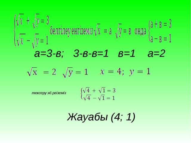 а=3-в; 3-в-в=1 в=1 a=2 Жауабы (4; 1) тексеру жүргіземіз