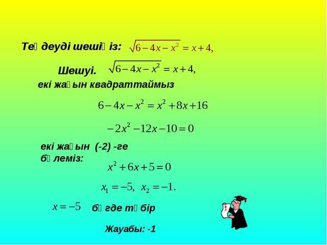 Теңдеуді шешіңіз: Шешуі. Жауабы: -1 екі жағын квадраттаймыз екі жағын (-2) -г...