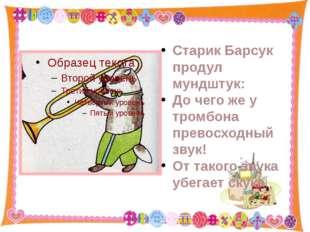 Старик Барсук продул мундштук: До чего же у тромбона превосходный звук! От та