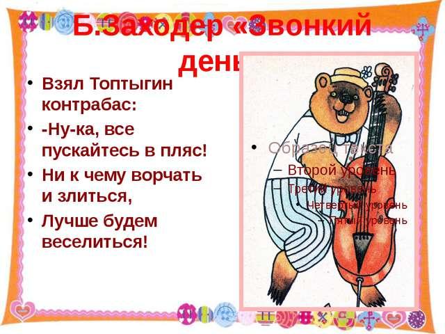 Б.Заходер «Звонкий день» Взял Топтыгин контрабас: -Ну-ка, все пускайтесь в пл...