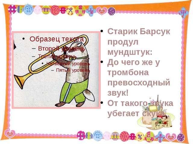 Старик Барсук продул мундштук: До чего же у тромбона превосходный звук! От та...