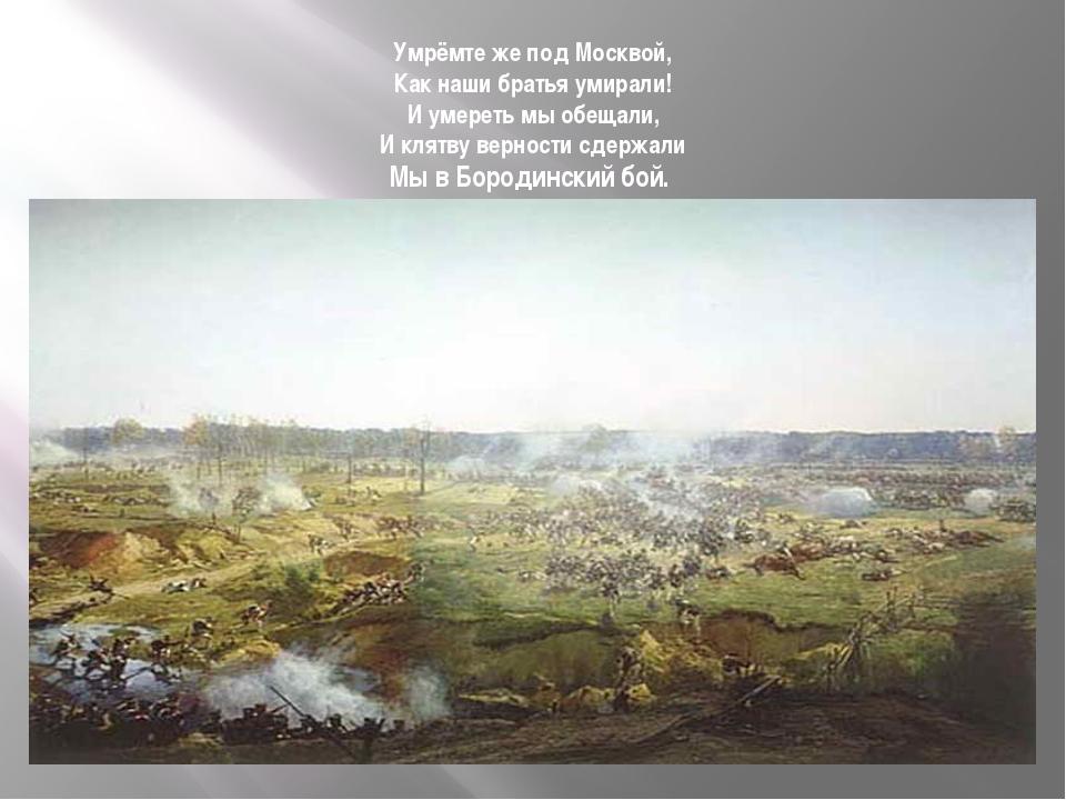 Умрёмте же под Москвой, Как наши братья умирали! И умереть мы обещали, И клят...