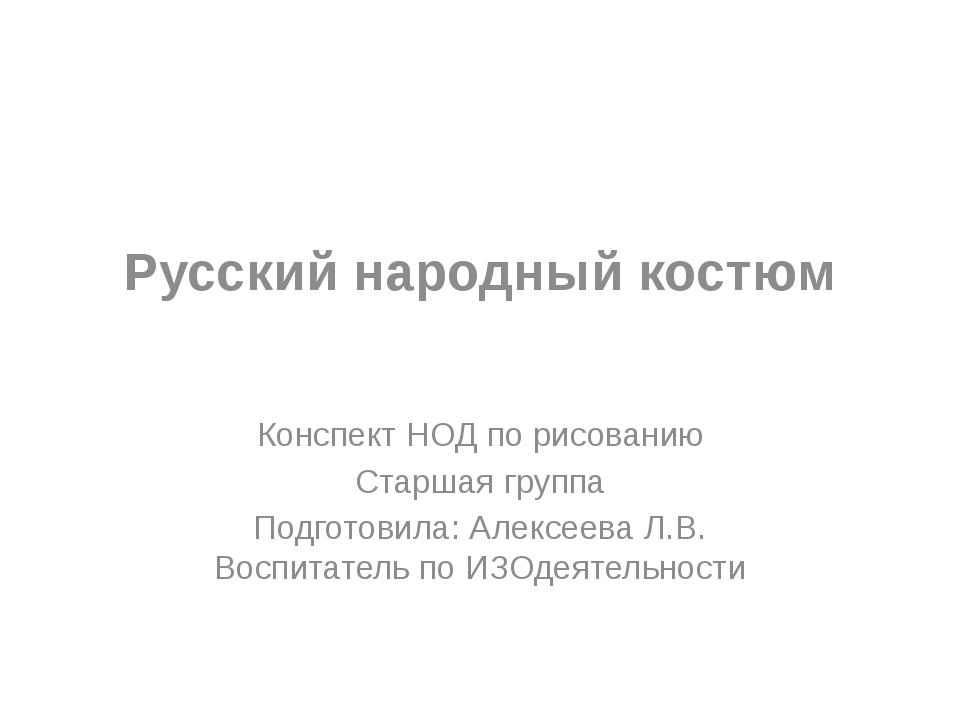 Русский народный костюм Конспект НОД по рисованию Старшая группа Подготовила:...