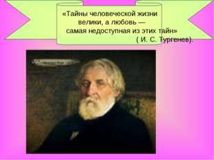 «Тайны человеческой жизни велики, а любовь — самая недоступная из этих тайн»