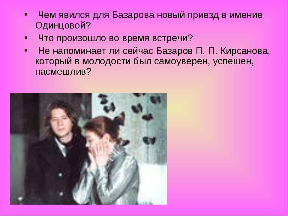 Чем явился для Базарова новый приезд в имение Одинцовой? Что произошло во вр...