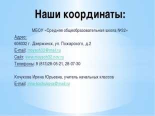 Наши координаты: МБОУ «Средняя общеобразовательная школа №32» Адрес: 606032 г