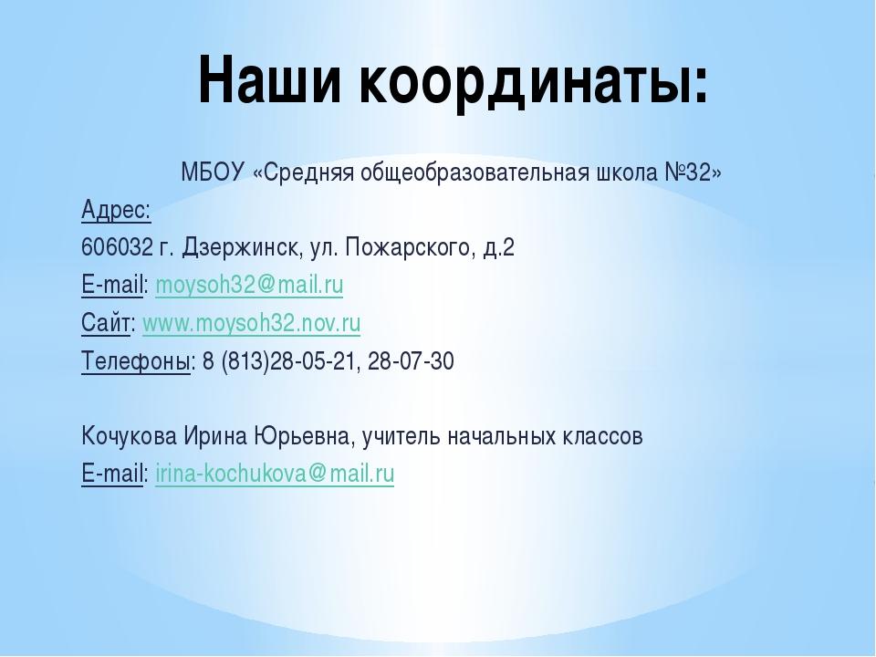Наши координаты: МБОУ «Средняя общеобразовательная школа №32» Адрес: 606032 г...