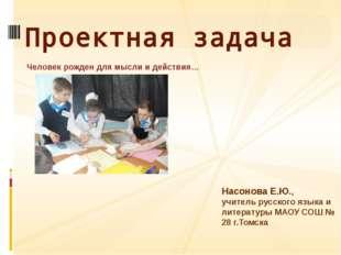 Человек рожден для мысли и действия… Проектная задача Насонова Е.Ю., учитель