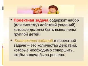 Проектная задача содержит набор (или систему) действий (заданий), которые до