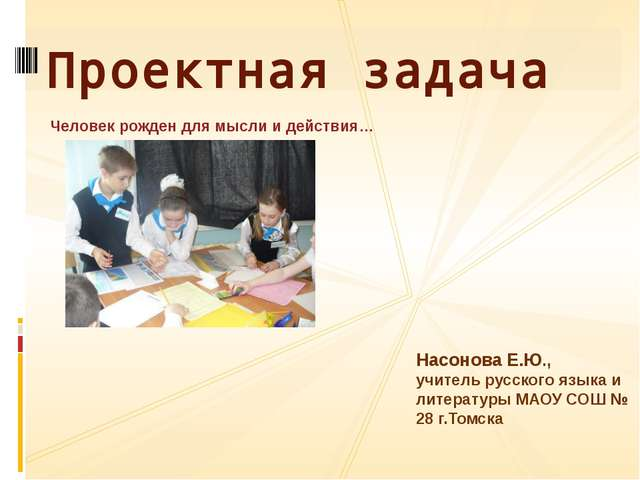 Человек рожден для мысли и действия… Проектная задача Насонова Е.Ю., учитель...