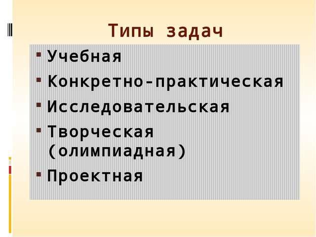 Типы задач Учебная Конкретно-практическая Исследовательская Творческая (олимп...
