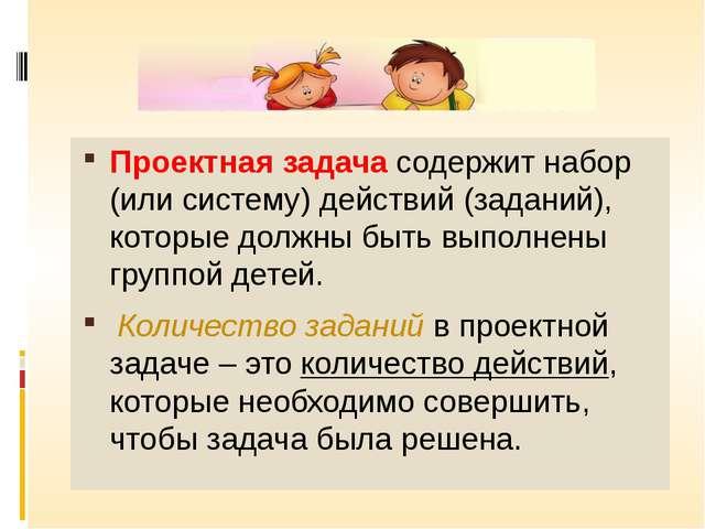 Проектная задача содержит набор (или систему) действий (заданий), которые до...