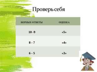 ВЕРНЫЕ ОТВЕТЫОЦЕНКА 10 -9«5» 8 - 7«4» 6 - 5«3»