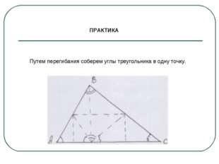ПРАКТИКА Путем перегибания соберем углы треугольника в одну точку.