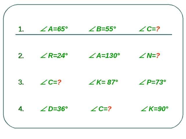 1.  A=65°  В=55°  С=? 2.  R=24°  A=130°  N=? 3.  C=?  K= 87°...
