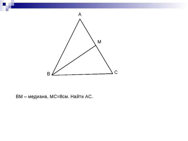 B A C M ВМ – медиана, МС=8см. Найти АС.