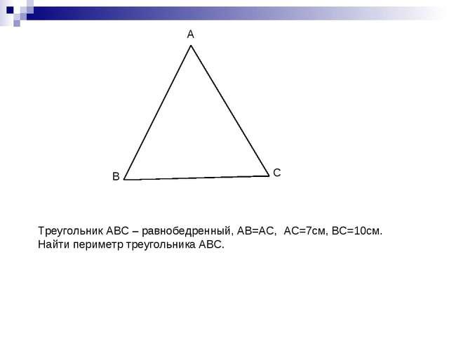 B A C Треугольник АВС – равнобедренный, АВ=АС, АС=7см, ВС=10см. Найти перимет...