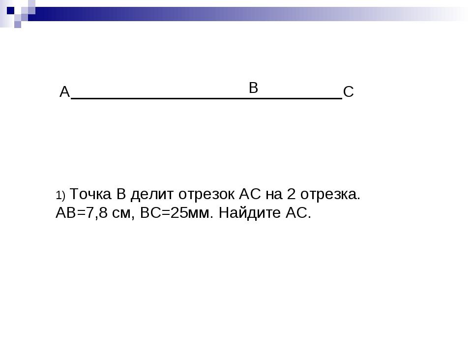 А С В 1) Точка В делит отрезок АС на 2 отрезка. АВ=7,8 см, ВС=25мм. Найдите АС.