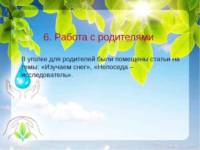 6. Работа с родителями В уголке для родителей были помещены статьи на темы:...