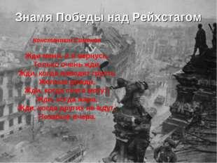 Знамя Победы над Рейхстагом Константин Симонов Жди меня, и я вернусь. Только