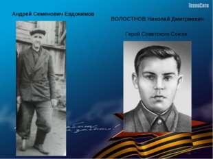 Андрей Семенович Евдокимов ВОЛОСТНОВ Николай Дмитриевич Герой Советского Союза