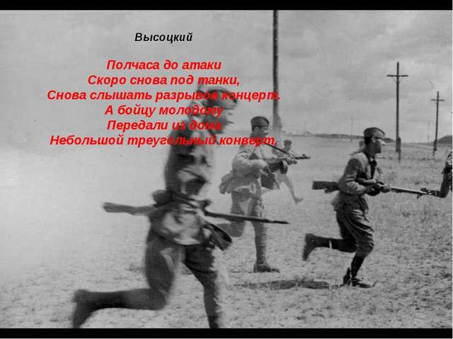 Высоцкий Полчаса до атаки Скоро снова под танки, Снова слышать разрывов конце...