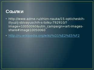 Ссылки http://www.adme.ru/zhizn-nauka/15-opticheskih-illyuzij-sbivayuschih-s-