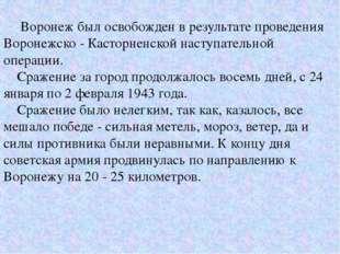 Воронеж был освобожден в результате проведения Воронежско - Касторненской н