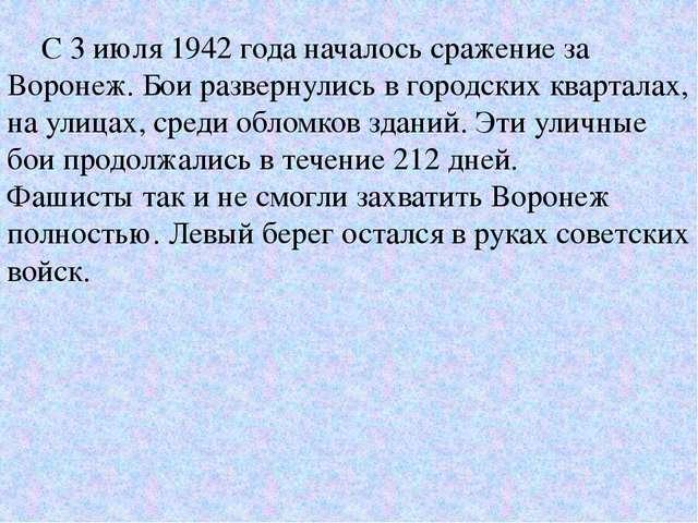 С 3 июля 1942 года началось сражение за Воронеж. Бои развернулись в городски...