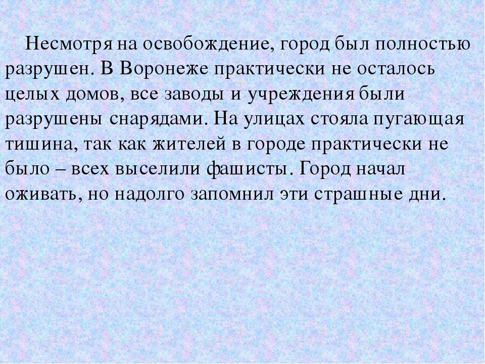 Несмотря на освобождение, город был полностью разрушен. В Воронеже практичес...