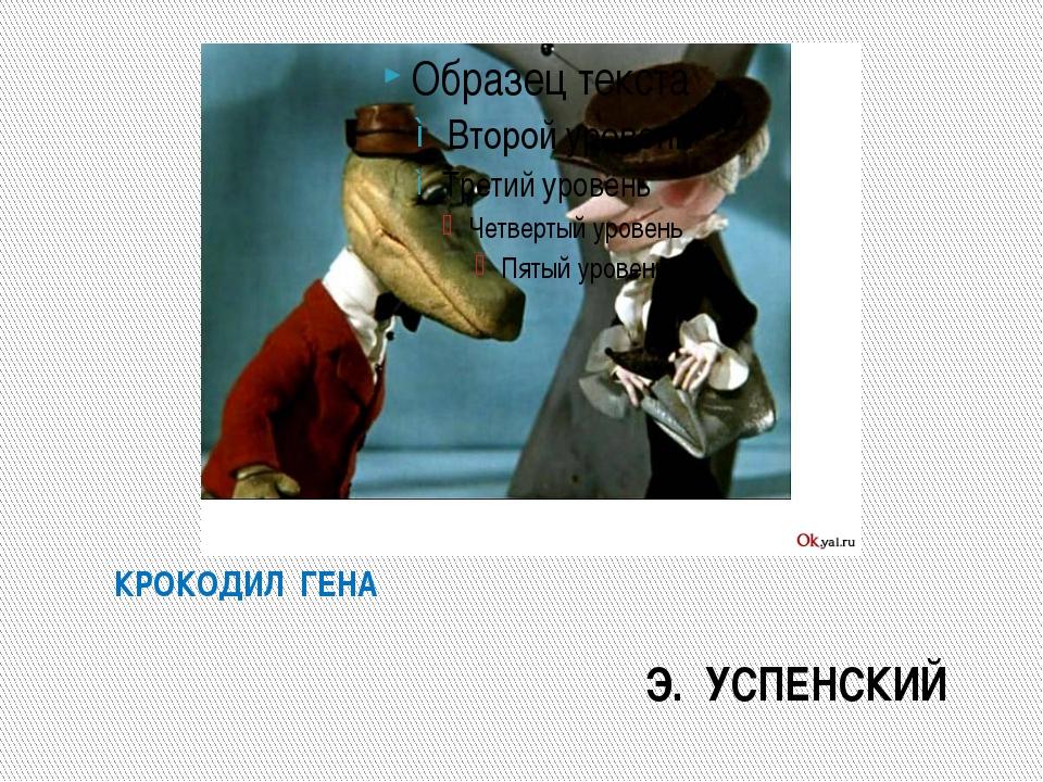 КРОКОДИЛ ГЕНА Э. УСПЕНСКИЙ