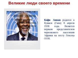 Кофи Аннан родился в Кумаси (Гана) 8 апреля 1938 года. Является первым предс
