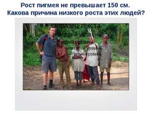 Рост пигмея не превышает 150 см. Какова причина низкого роста этих людей?