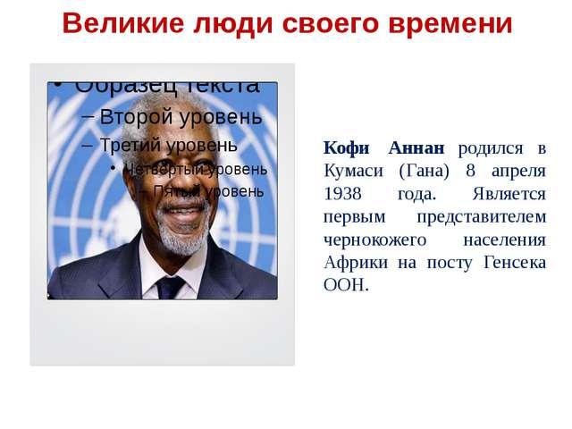 Кофи Аннан родился в Кумаси (Гана) 8 апреля 1938 года. Является первым предс...