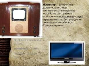 Телевизор  - [от греч. tele - далеко и латин. visor - наблюдатель] –электро