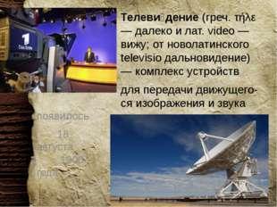 Телеви́дение(греч. τήλε — далеко и лат. video — вижу; отноволатинского tel