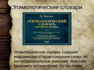 Этимологические словари Этимологическая справка содержит информацию о происхо