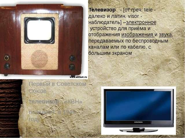 Телевизор  - [от греч. tele - далеко и латин. visor - наблюдатель] –электро...
