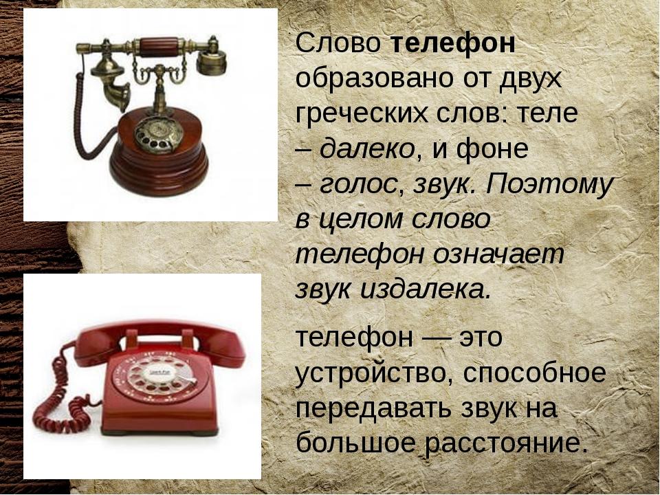 Слово телефон образовано от двух греческих слов: теле –далеко, и фоне –гол...