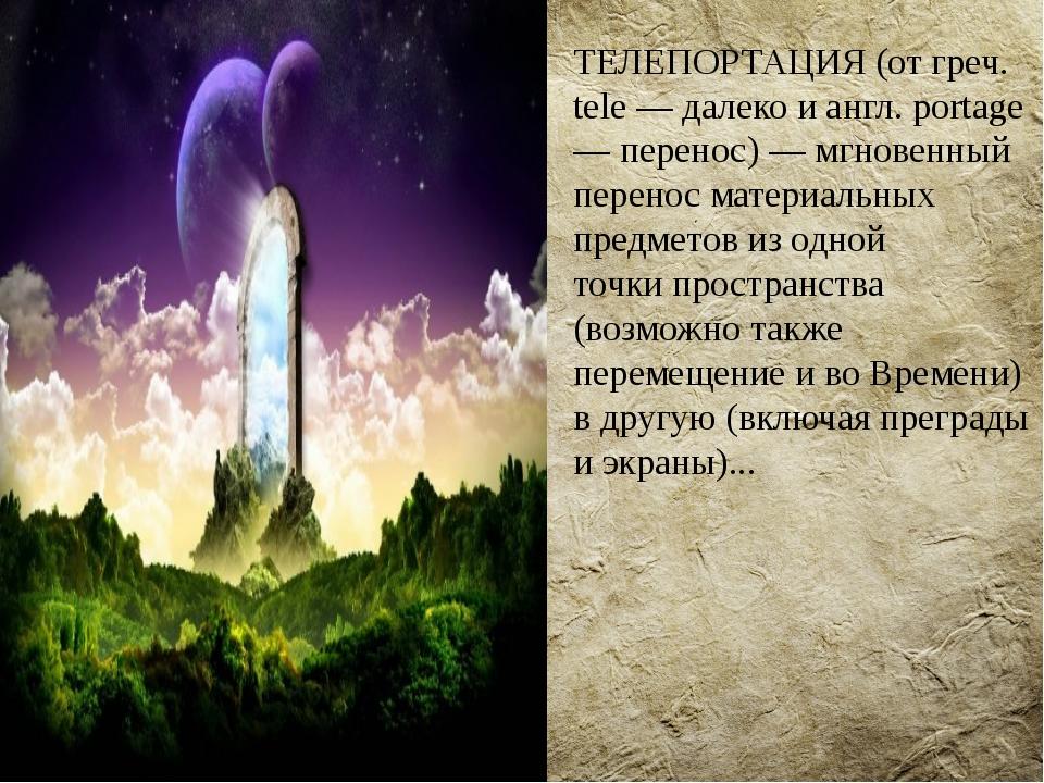 ТЕЛЕПОРТАЦИЯ(от греч. tele — далеко и англ. portage — перенос) — мгновенный...