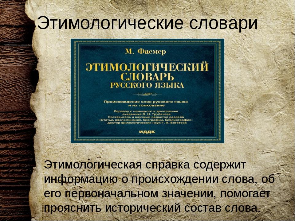 Этимологические словари Этимологическая справка содержит информацию о происхо...