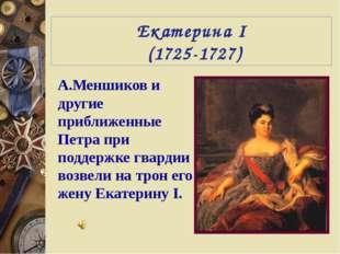 Екатерина I (1725-1727) А.Меншиков и другие приближенные Петра при поддержке