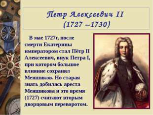Петр Алексеевич II (1727 –1730) В мае 1727г, после смерти Екатерины император