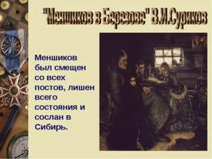 Меншиков был смещен со всех постов, лишен всего состояния и сослан в Сибирь.