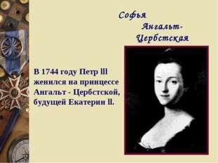 Софья Ангальт-Цербстская В 1744 году Петр lll женился на принцессе Ангальт -