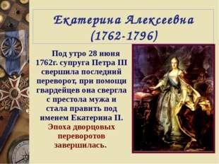 Екатерина Алексеевна (1762-1796) Под утро 28 июня 1762г. супруга Петра III св